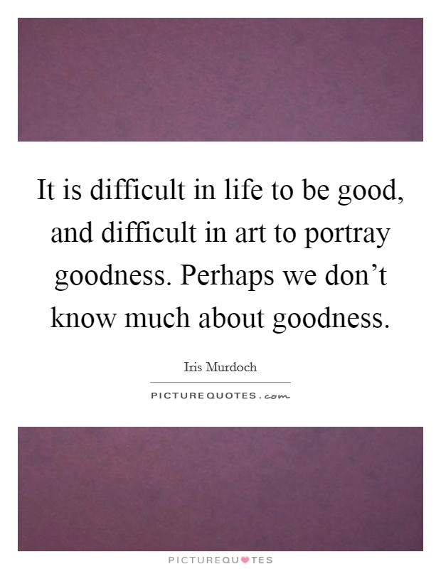 It is difficult in life to be good, and difficult in art to portray goodness. Perhaps we don't know much about goodness Picture Quote #1