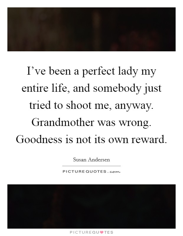 I've been a perfect lady my entire life, and somebody just tried to shoot me, anyway. Grandmother was wrong. Goodness is not its own reward Picture Quote #1
