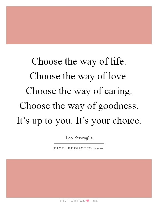 Choose the way of life. Choose the way of love. Choose the way of caring. Choose the way of goodness. It's up to you. It's your choice Picture Quote #1