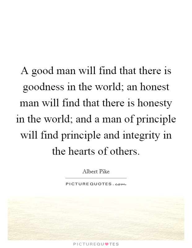 A good man will find that there is goodness in the world; an honest man will find that there is honesty in the world; and a man of principle will find principle and integrity in the hearts of others. Picture Quote #1