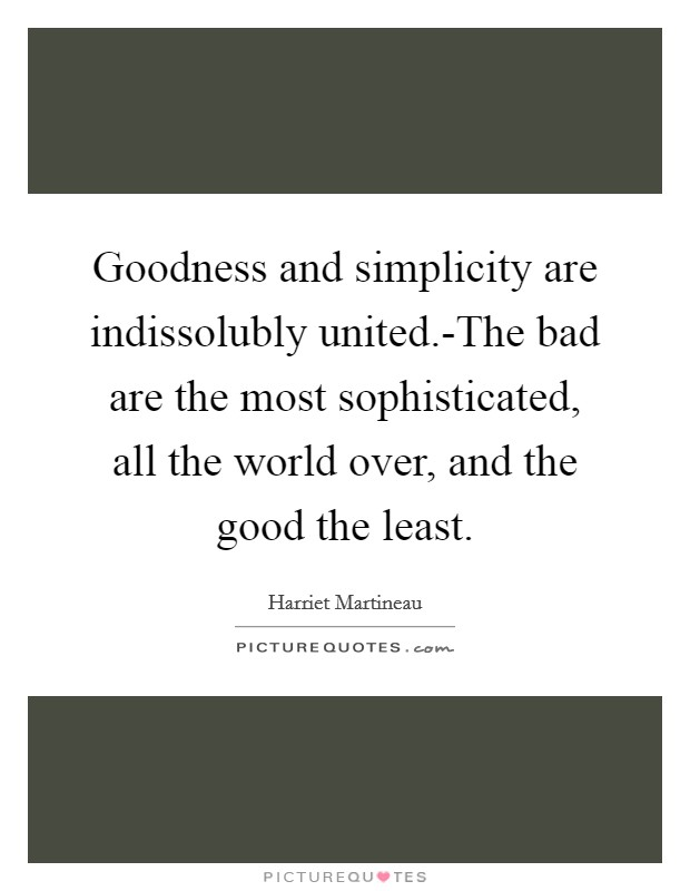 Goodness and simplicity are indissolubly united.-The bad are the most sophisticated, all the world over, and the good the least Picture Quote #1
