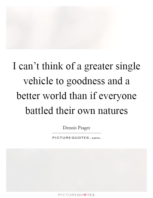 I can't think of a greater single vehicle to goodness and a better world than if everyone battled their own natures Picture Quote #1