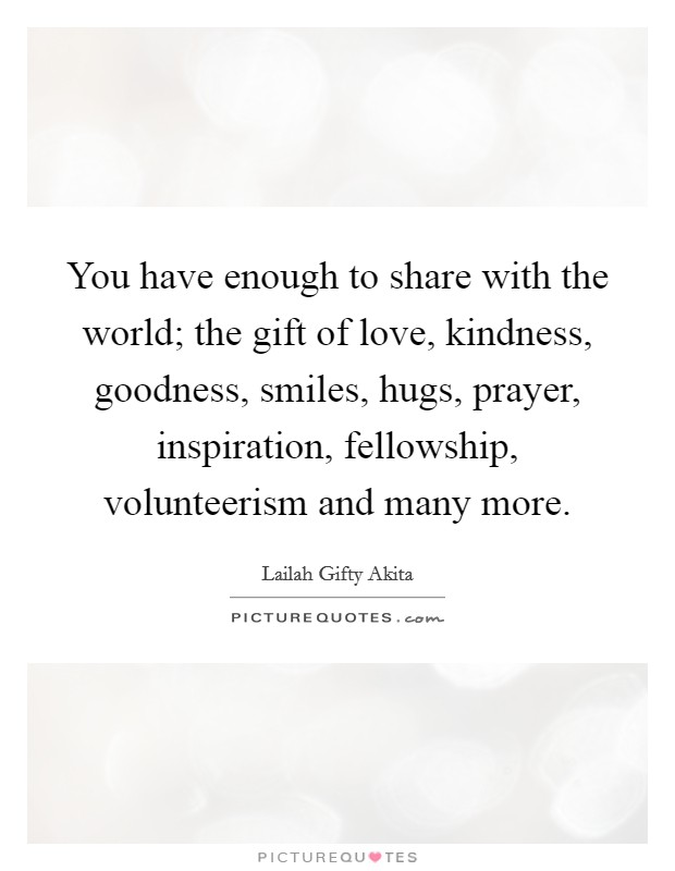 You have enough to share with the world; the gift of love, kindness, goodness, smiles, hugs, prayer, inspiration, fellowship, volunteerism and many more Picture Quote #1