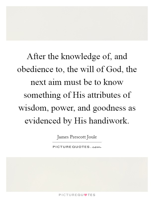 After the knowledge of, and obedience to, the will of God, the next aim must be to know something of His attributes of wisdom, power, and goodness as evidenced by His handiwork Picture Quote #1