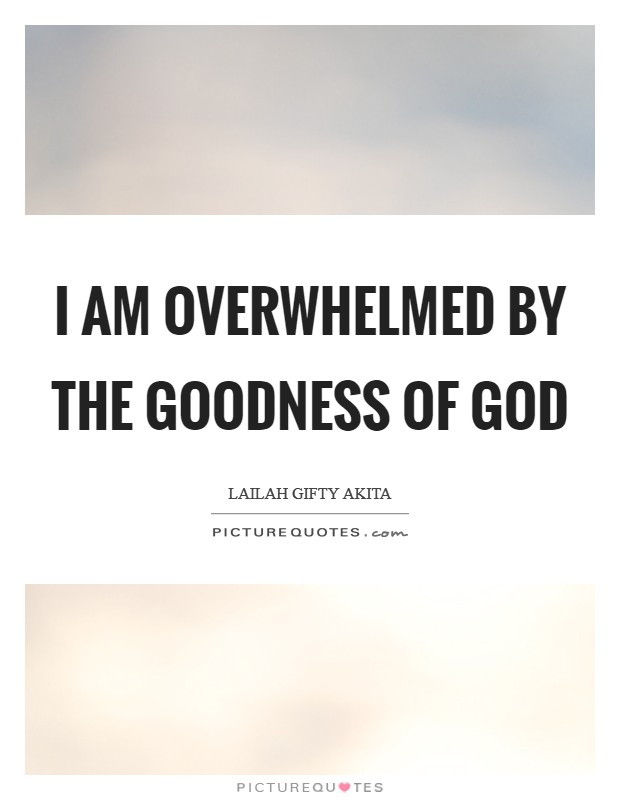 I am overwhelmed by the goodness of God Picture Quote #1