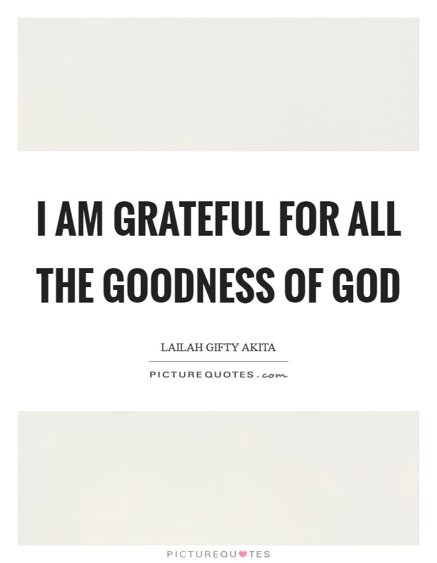 I am grateful for all the goodness of God Picture Quote #1