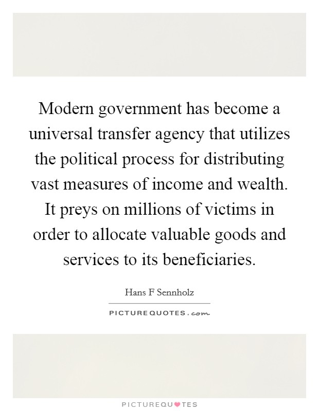 Modern government has become a universal transfer agency that utilizes the political process for distributing vast measures of income and wealth. It preys on millions of victims in order to allocate valuable goods and services to its beneficiaries Picture Quote #1
