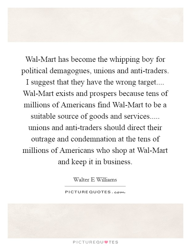 Wal-Mart has become the whipping boy for political demagogues, unions and anti-traders. I suggest that they have the wrong target.... Wal-Mart exists and prospers because tens of millions of Americans find Wal-Mart to be a suitable source of goods and services..... unions and anti-traders should direct their outrage and condemnation at the tens of millions of Americans who shop at Wal-Mart and keep it in business Picture Quote #1