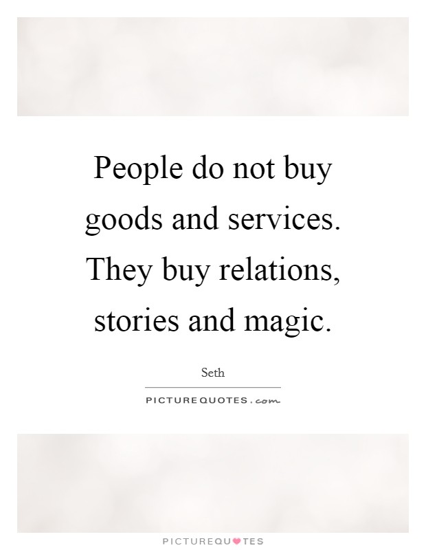 People do not buy goods and services. They buy relations, stories and magic Picture Quote #1