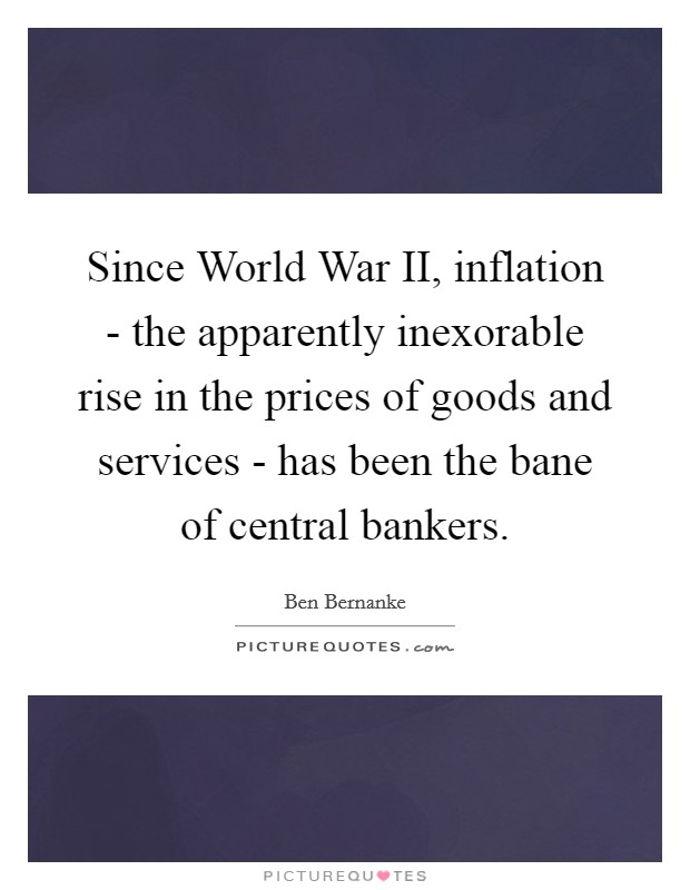 Since World War II, inflation - the apparently inexorable rise in the prices of goods and services - has been the bane of central bankers Picture Quote #1