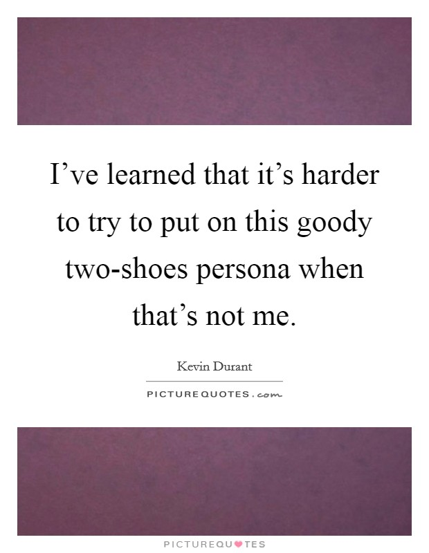 I've learned that it's harder to try to put on this goody two-shoes persona when that's not me Picture Quote #1
