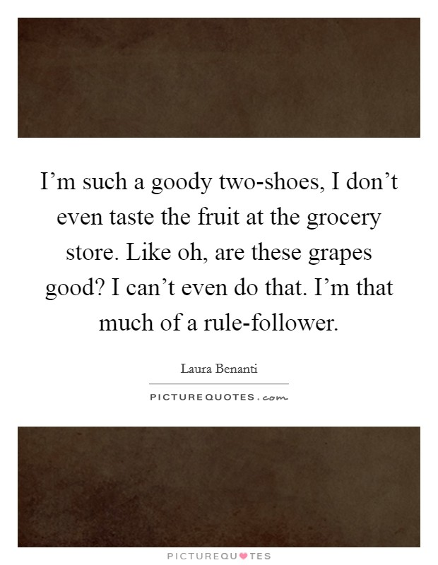 I'm such a goody two-shoes, I don't even taste the fruit at the grocery store. Like oh, are these grapes good? I can't even do that. I'm that much of a rule-follower Picture Quote #1