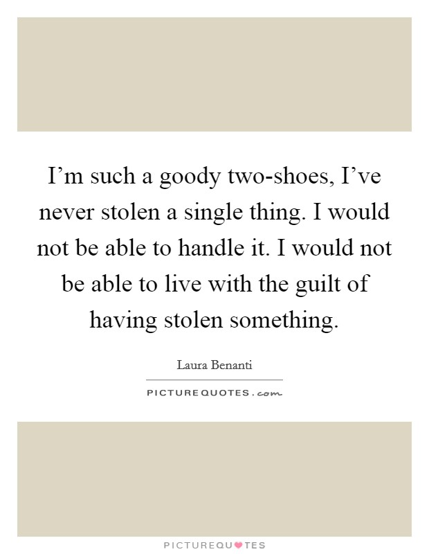 I'm such a goody two-shoes, I've never stolen a single thing. I would not be able to handle it. I would not be able to live with the guilt of having stolen something Picture Quote #1