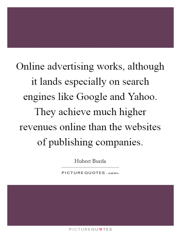 Online advertising works, although it lands especially on search engines like Google and Yahoo. They achieve much higher revenues online than the websites of publishing companies Picture Quote #1