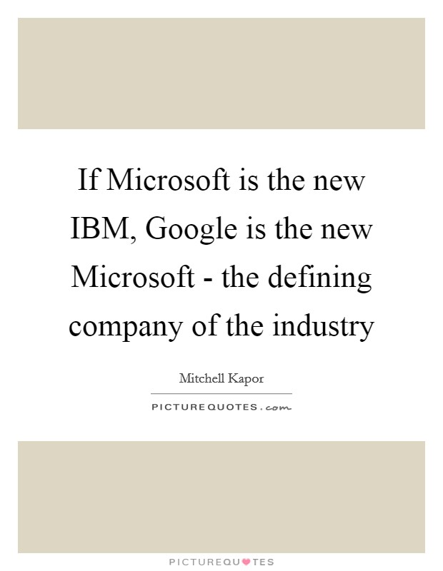 If Microsoft is the new IBM, Google is the new Microsoft - the defining company of the industry Picture Quote #1