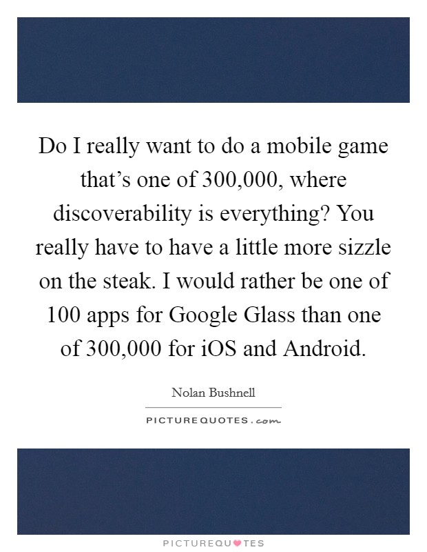 Do I really want to do a mobile game that's one of 300,000, where discoverability is everything? You really have to have a little more sizzle on the steak. I would rather be one of 100 apps for Google Glass than one of 300,000 for iOS and Android Picture Quote #1