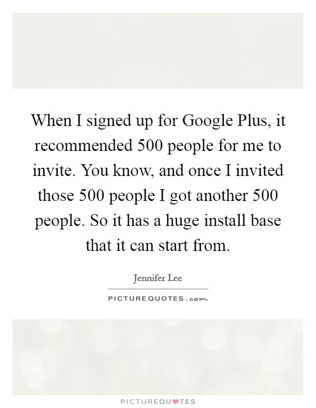When I signed up for Google Plus, it recommended 500 people for me to invite. You know, and once I invited those 500 people I got another 500 people. So it has a huge install base that it can start from Picture Quote #1