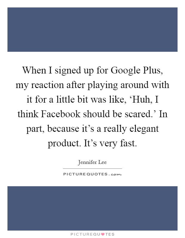 When I signed up for Google Plus, my reaction after playing around with it for a little bit was like, 'Huh, I think Facebook should be scared.' In part, because it's a really elegant product. It's very fast. Picture Quote #1