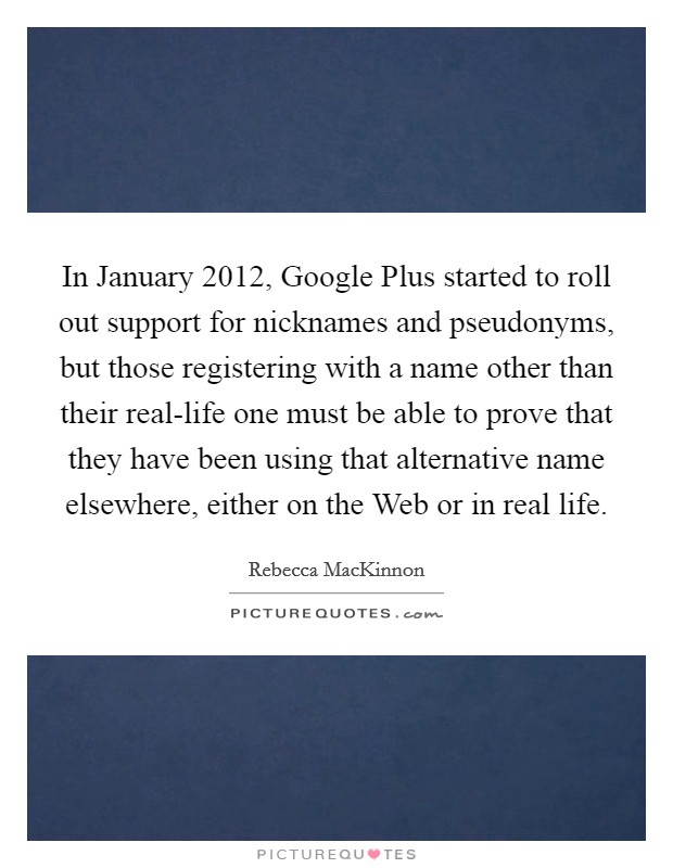 In January 2012, Google Plus started to roll out support for nicknames and pseudonyms, but those registering with a name other than their real-life one must be able to prove that they have been using that alternative name elsewhere, either on the Web or in real life Picture Quote #1