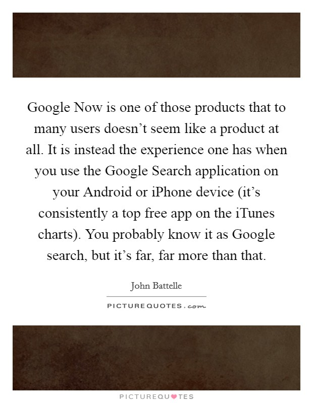 Google Now is one of those products that to many users doesn't seem like a product at all. It is instead the experience one has when you use the Google Search application on your Android or iPhone device (it's consistently a top free app on the iTunes charts). You probably know it as Google search, but it's far, far more than that Picture Quote #1