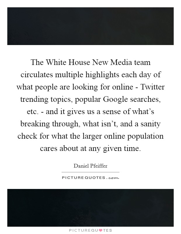 The White House New Media team circulates multiple highlights each day of what people are looking for online - Twitter trending topics, popular Google searches, etc. - and it gives us a sense of what's breaking through, what isn't, and a sanity check for what the larger online population cares about at any given time Picture Quote #1