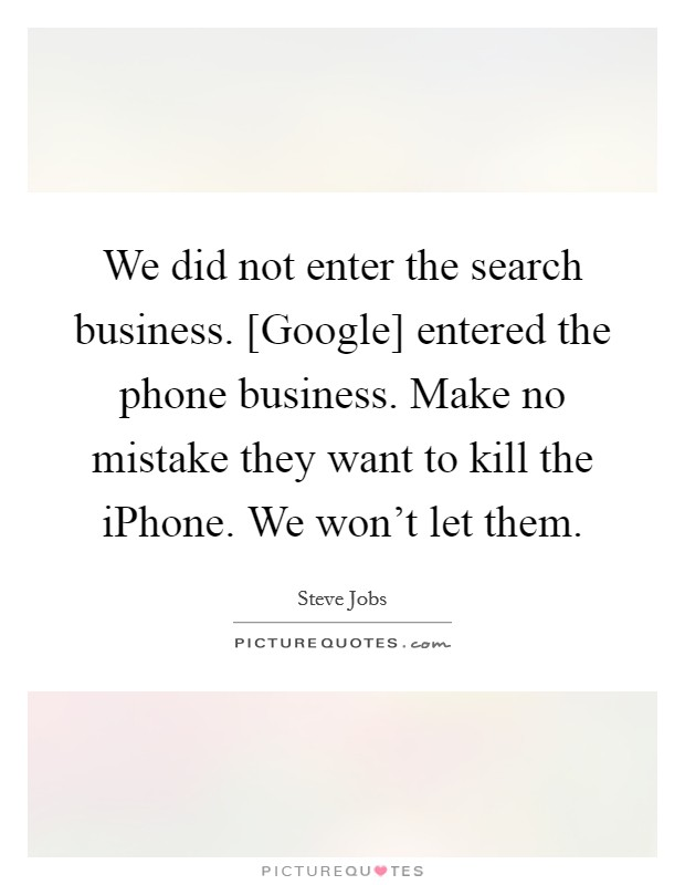 We did not enter the search business. [Google] entered the phone business. Make no mistake they want to kill the iPhone. We won't let them Picture Quote #1