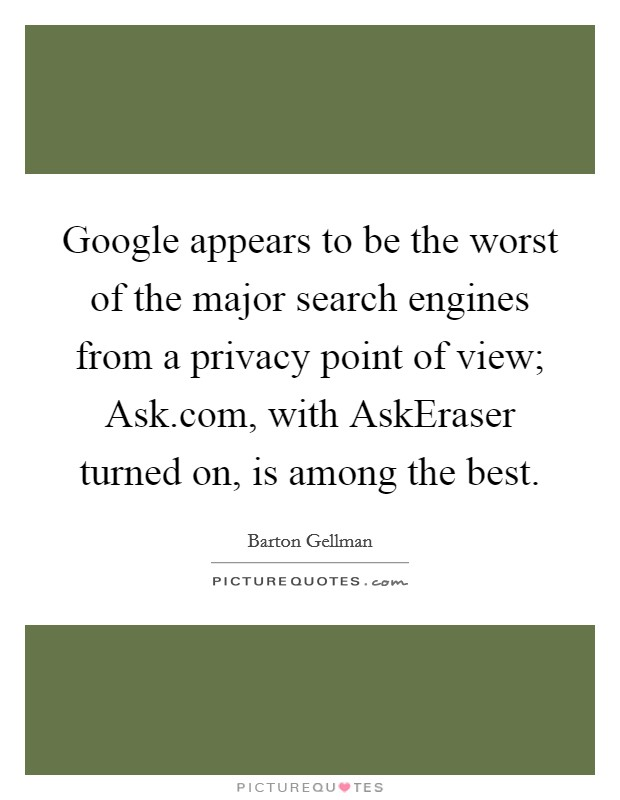 Google appears to be the worst of the major search engines from a privacy point of view; Ask.com, with AskEraser turned on, is among the best Picture Quote #1