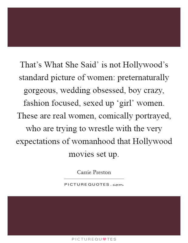 That's What She Said' is not Hollywood's standard picture of women: preternaturally gorgeous, wedding obsessed, boy crazy, fashion focused, sexed up 'girl' women. These are real women, comically portrayed, who are trying to wrestle with the very expectations of womanhood that Hollywood movies set up Picture Quote #1