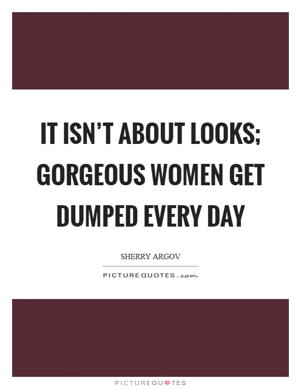 It isn't about looks; gorgeous women get dumped every day Picture Quote #1