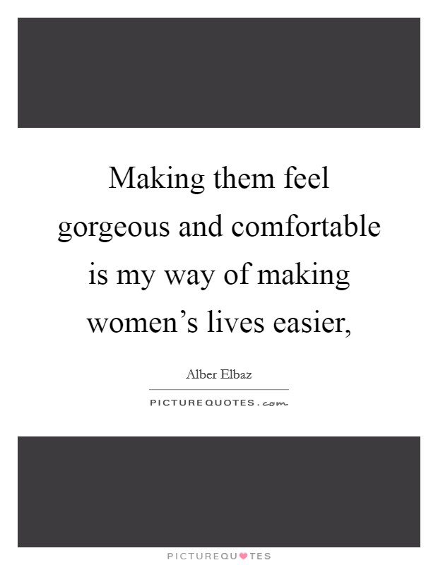 Making them feel gorgeous and comfortable is my way of making women's lives easier, Picture Quote #1