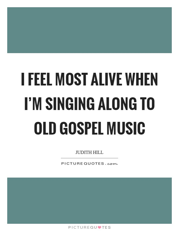 I feel most alive when I'm singing along to old gospel music Picture Quote #1