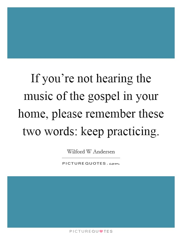 If you're not hearing the music of the gospel in your home, please remember these two words: keep practicing Picture Quote #1