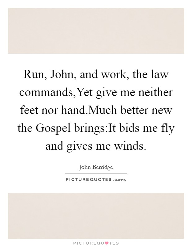 Run, John, and work, the law commands,Yet give me neither feet nor hand.Much better new the Gospel brings:It bids me fly and gives me winds Picture Quote #1