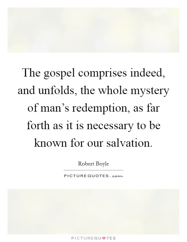 The gospel comprises indeed, and unfolds, the whole mystery of man's redemption, as far forth as it is necessary to be known for our salvation Picture Quote #1