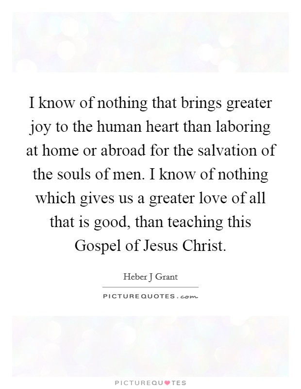 I know of nothing that brings greater joy to the human heart than laboring at home or abroad for the salvation of the souls of men. I know of nothing which gives us a greater love of all that is good, than teaching this Gospel of Jesus Christ Picture Quote #1