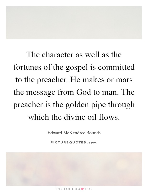The character as well as the fortunes of the gospel is committed to the preacher. He makes or mars the message from God to man. The preacher is the golden pipe through which the divine oil flows Picture Quote #1