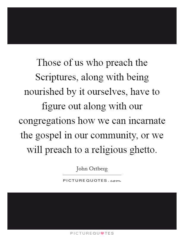Those of us who preach the Scriptures, along with being nourished by it ourselves, have to figure out along with our congregations how we can incarnate the gospel in our community, or we will preach to a religious ghetto Picture Quote #1