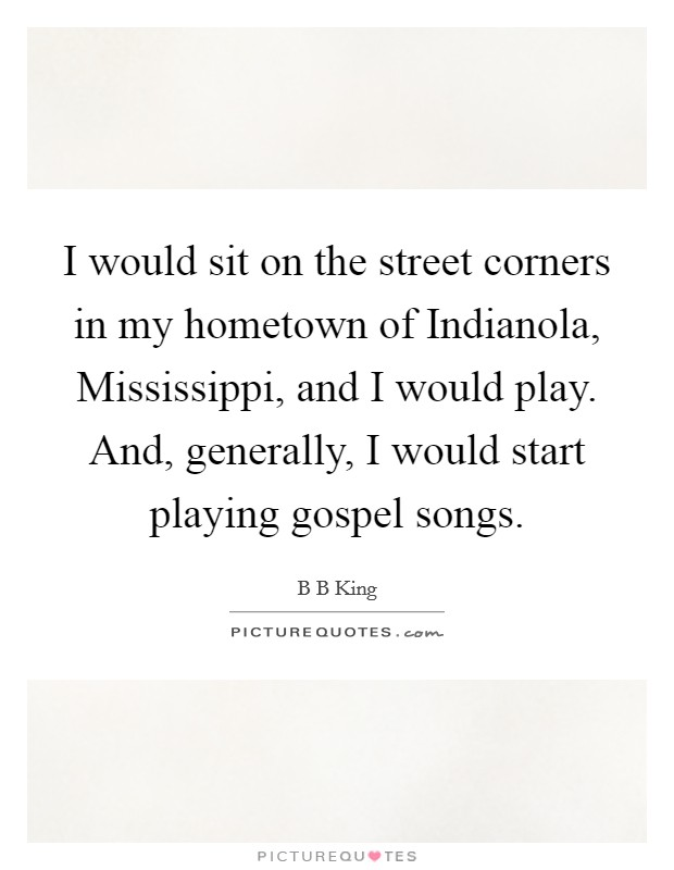 I would sit on the street corners in my hometown of Indianola, Mississippi, and I would play. And, generally, I would start playing gospel songs Picture Quote #1