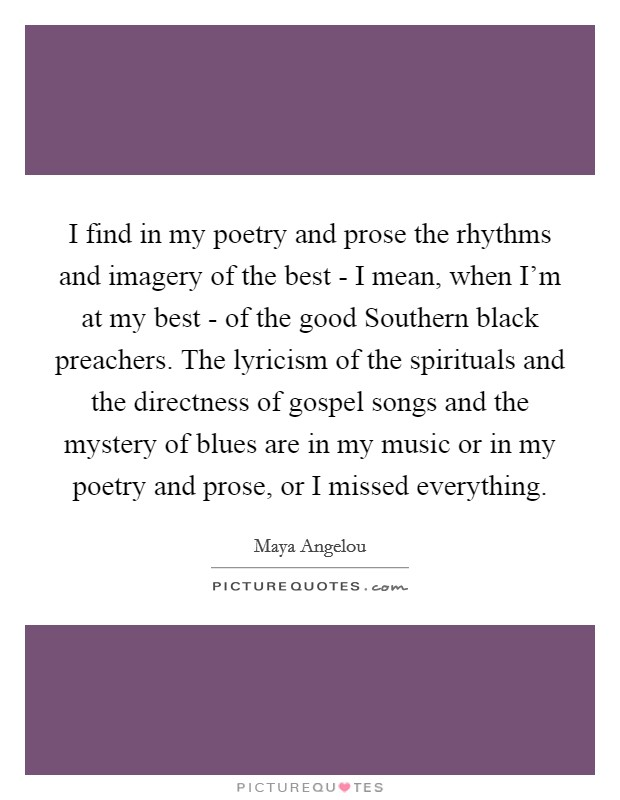 I find in my poetry and prose the rhythms and imagery of the best - I mean, when I'm at my best - of the good Southern black preachers. The lyricism of the spirituals and the directness of gospel songs and the mystery of blues are in my music or in my poetry and prose, or I missed everything Picture Quote #1