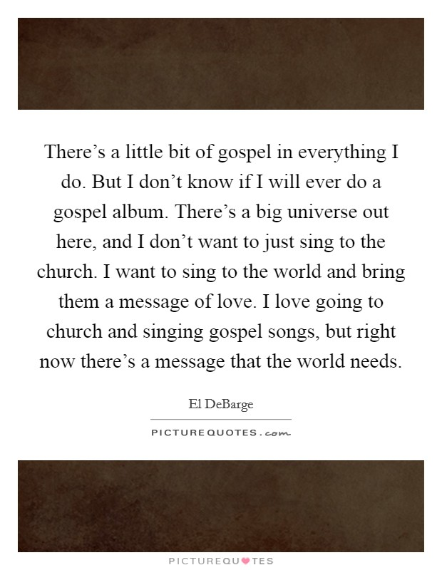 There's a little bit of gospel in everything I do. But I don't know if I will ever do a gospel album. There's a big universe out here, and I don't want to just sing to the church. I want to sing to the world and bring them a message of love. I love going to church and singing gospel songs, but right now there's a message that the world needs Picture Quote #1