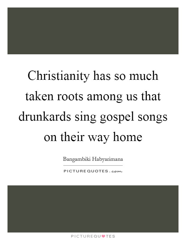 Christianity has so much taken roots among us that drunkards sing gospel songs on their way home Picture Quote #1