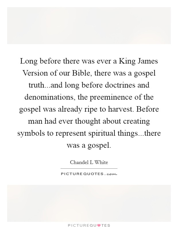 Long before there was ever a King James Version of our Bible, there was a gospel truth...and long before doctrines and denominations, the preeminence of the gospel was already ripe to harvest. Before man had ever thought about creating symbols to represent spiritual things...there was a gospel Picture Quote #1