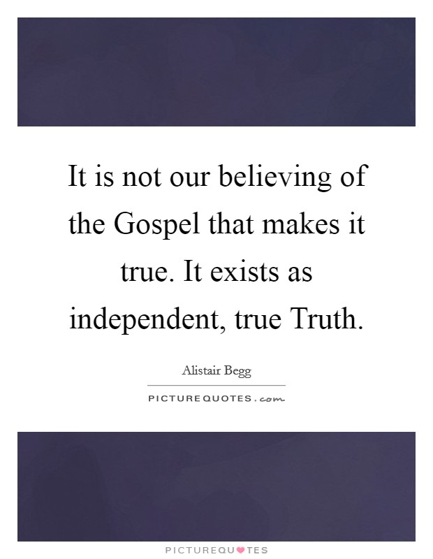 It is not our believing of the Gospel that makes it true. It exists as independent, true Truth Picture Quote #1