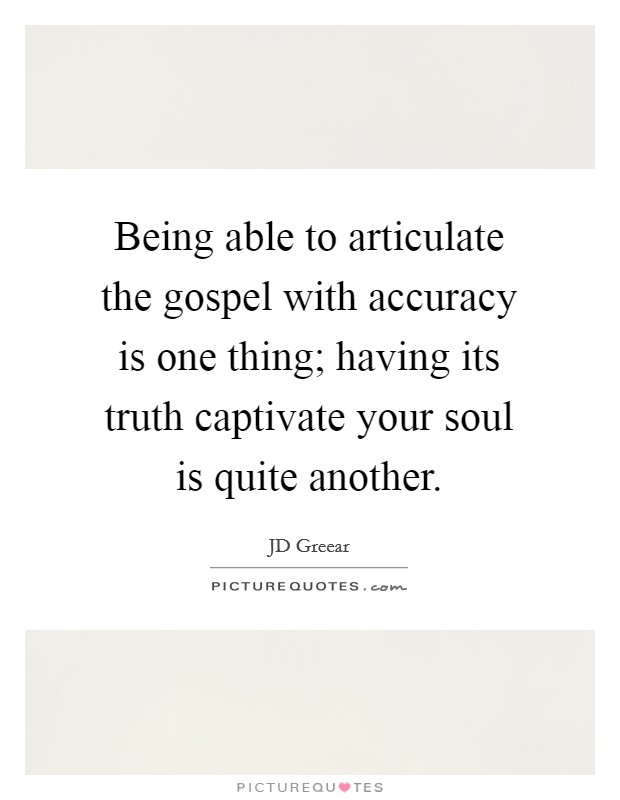Being able to articulate the gospel with accuracy is one thing; having its truth captivate your soul is quite another Picture Quote #1
