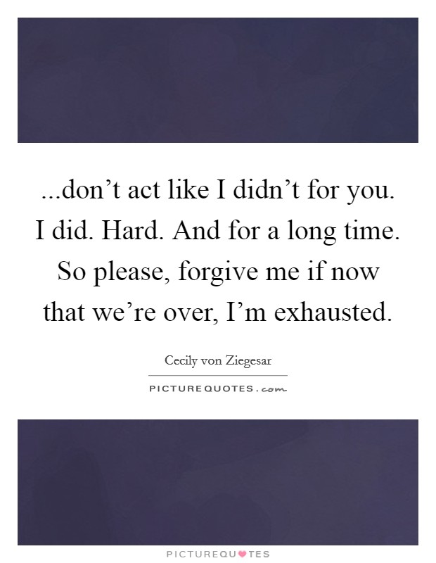 ...don't act like I didn't for you. I did. Hard. And for a long time. So please, forgive me if now that we're over, I'm exhausted Picture Quote #1