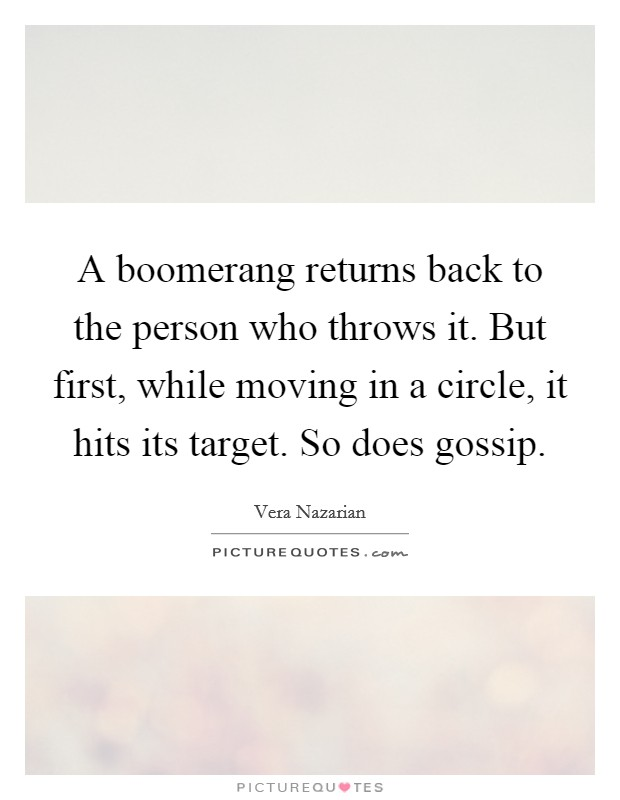 A boomerang returns back to the person who throws it. But first, while moving in a circle, it hits its target. So does gossip Picture Quote #1