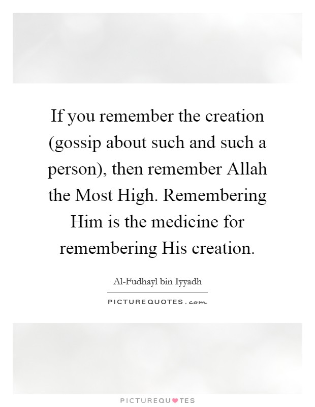 If you remember the creation (gossip about such and such a person), then remember Allah the Most High. Remembering Him is the medicine for remembering His creation Picture Quote #1