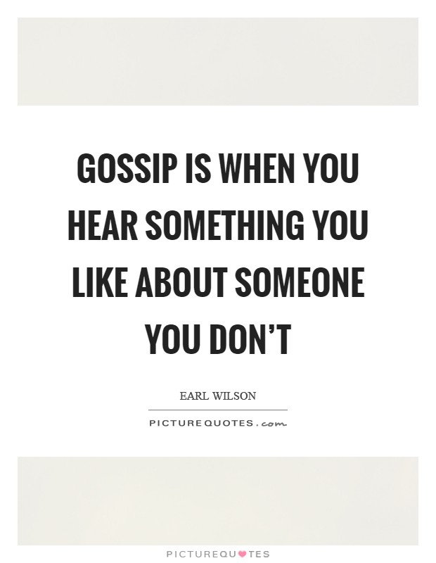 Gossip is when you hear something you like about someone you don't Picture Quote #1