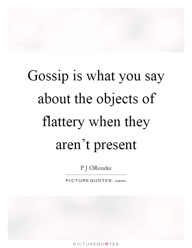 Gossip is what you say about the objects of flattery when they aren't present Picture Quote #1
