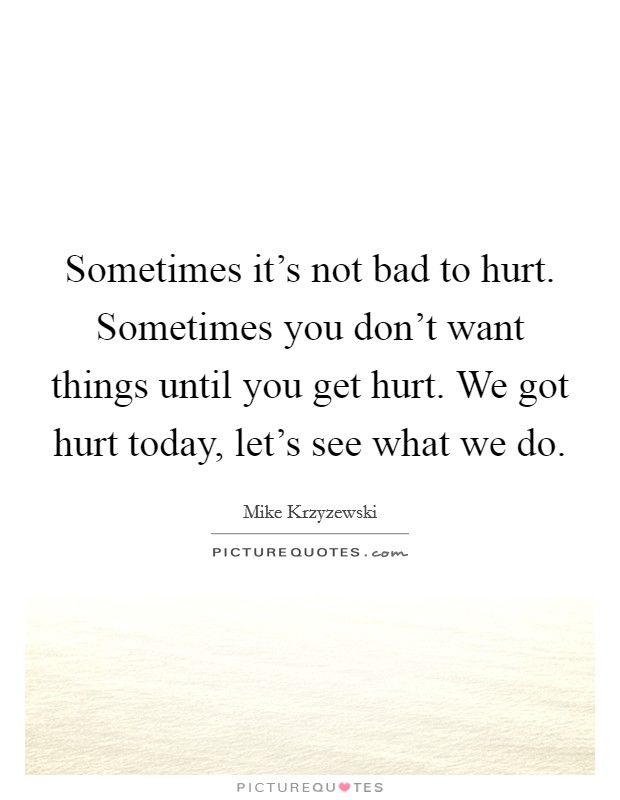 Sometimes it's not bad to hurt. Sometimes you don't want things until you get hurt. We got hurt today, let's see what we do Picture Quote #1